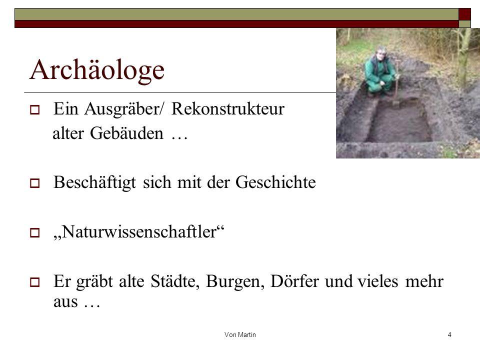 Von Martin4 Archäologe Ein Ausgräber/ Rekonstrukteur alter Gebäuden … Beschäftigt sich mit der Geschichte Naturwissenschaftler Er gräbt alte Städte, Burgen, Dörfer und vieles mehr aus …