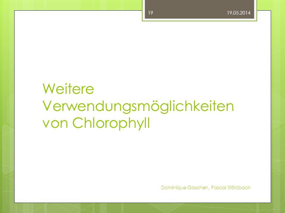 Weitere Verwendungsmöglichkeiten von Chlorophyll 19.05.2014 Dominique Gaschen, Pascal Störzbach 19