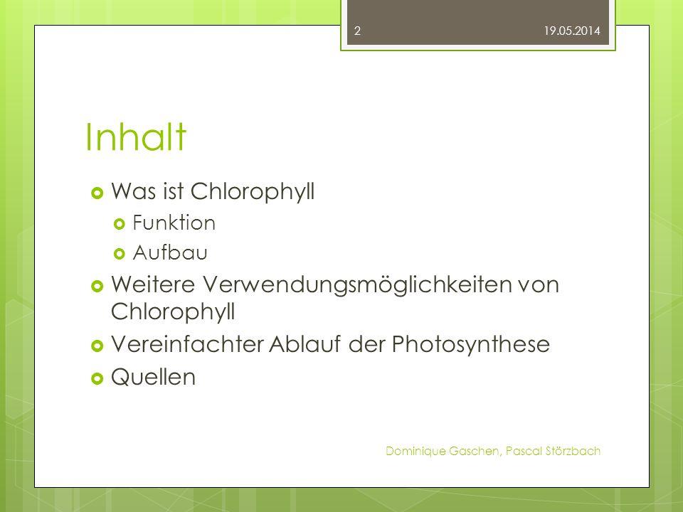 Inhalt Was ist Chlorophyll Funktion Aufbau Weitere Verwendungsmöglichkeiten von Chlorophyll Vereinfachter Ablauf der Photosynthese Quellen 19.05.2014