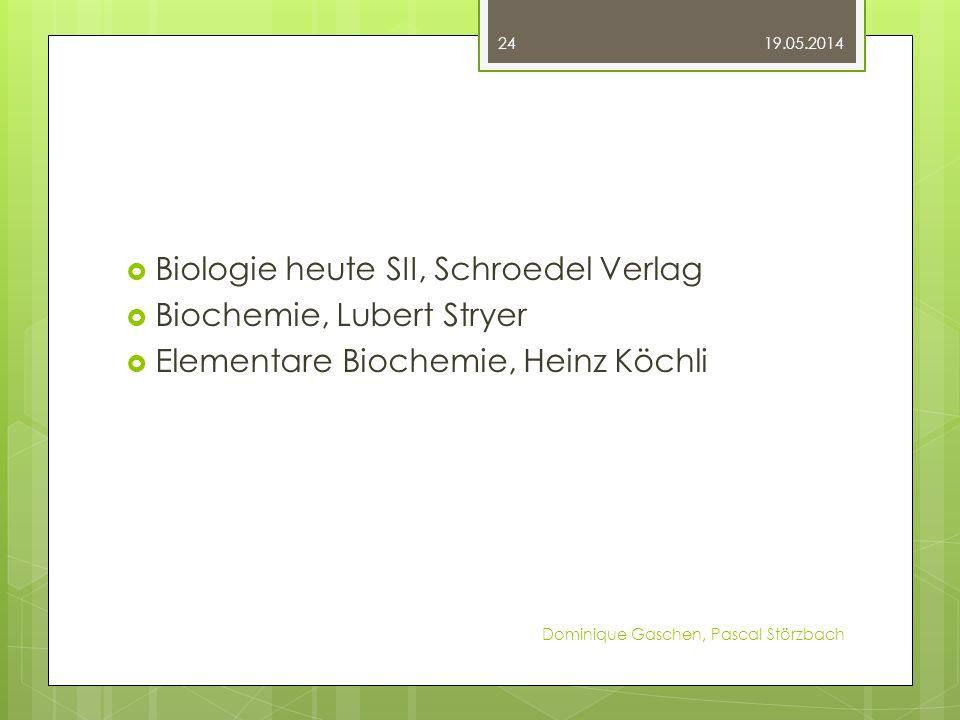 Biologie heute SII, Schroedel Verlag Biochemie, Lubert Stryer Elementare Biochemie, Heinz Köchli 19.05.2014 Dominique Gaschen, Pascal Störzbach 24