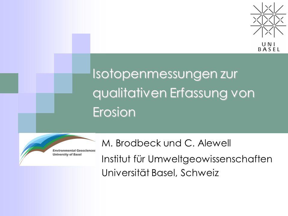 Isotopenmessungen zur qualitativen Erfassung von Erosion M. Brodbeck und C. Alewell Institut für Umweltgeowissenschaften Universität Basel, Schweiz