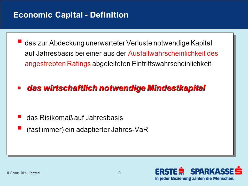 Group Risk Control 19 Economic Capital - Definition das zur Abdeckung unerwarteter Verluste notwendige Kapital auf Jahresbasis bei einer aus der Ausfa