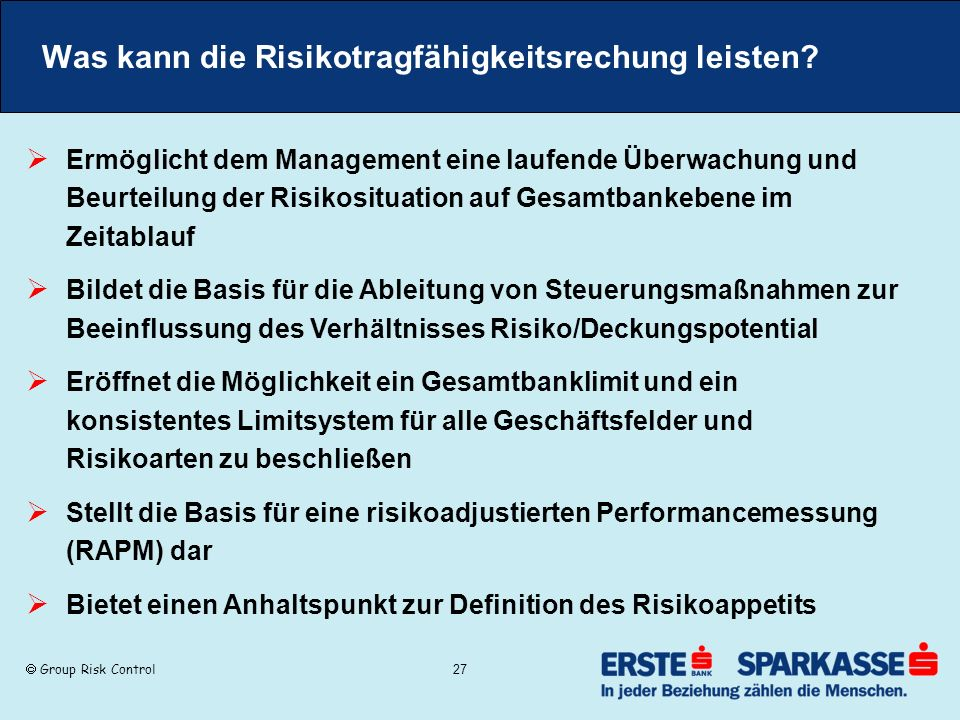 Group Risk Control 27 Was kann die Risikotragfähigkeitsrechung leisten? Ermöglicht dem Management eine laufende Überwachung und Beurteilung der Risiko