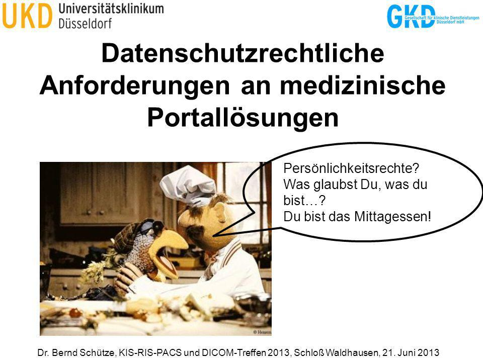 Datenschutzrechtliche Anforderungen an medizinische Portallösungen Dr. Bernd Schütze, KIS-RIS-PACS und DICOM-Treffen 2013, Schloß Waldhausen, 21. Juni