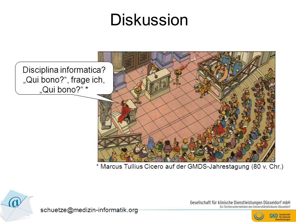 Diskussion schuetze@medizin-informatik.org Disciplina informatica? Qui bono?, frage ich, Qui bono? * * Marcus Tullius Cicero auf der GMDS-Jahrestagung