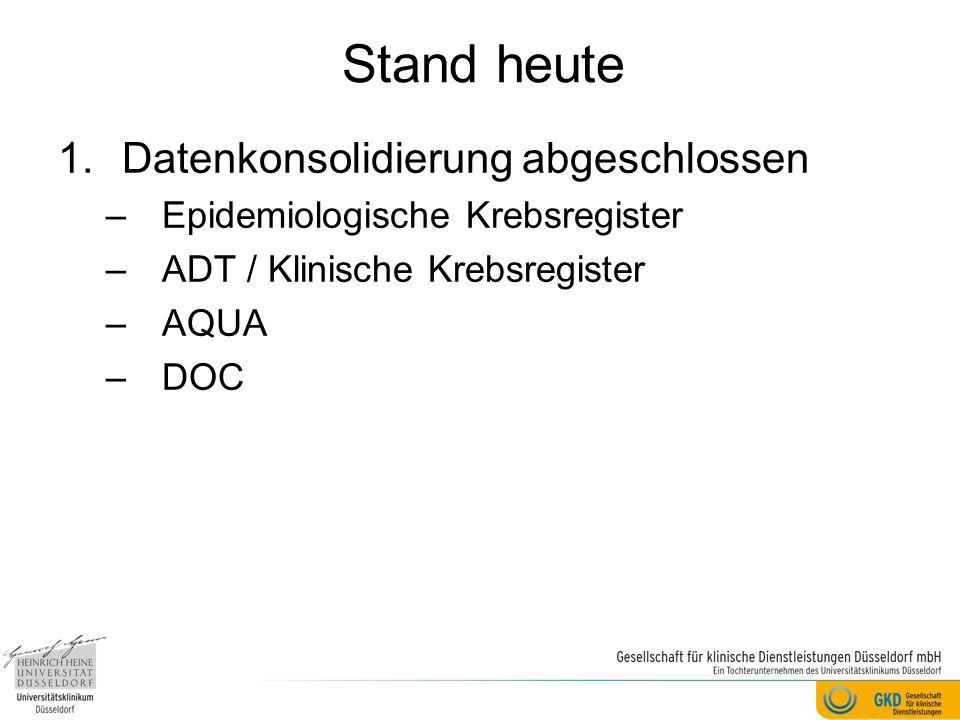 Stand heute 1.Datenkonsolidierung abgeschlossen –Epidemiologische Krebsregister –ADT / Klinische Krebsregister –AQUA –DOC