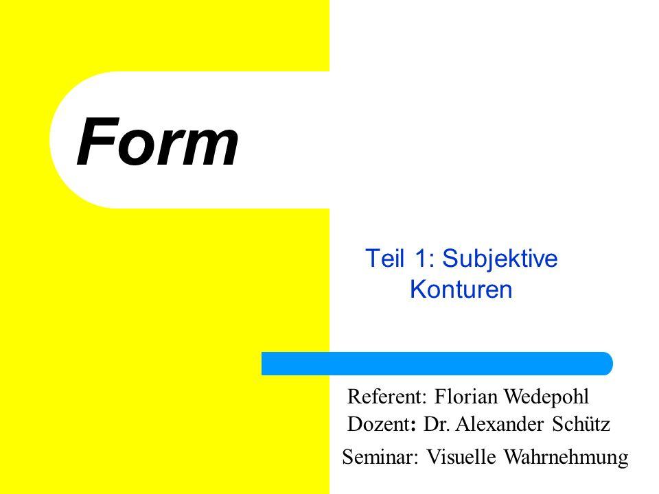 Form Teil 1: Subjektive Konturen Referent: Florian Wedepohl Dozent: Dr. Alexander Schütz Seminar: Visuelle Wahrnehmung