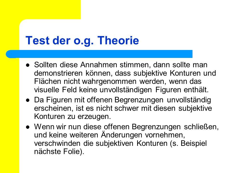 Test der o.g. Theorie Sollten diese Annahmen stimmen, dann sollte man demonstrieren können, dass subjektive Konturen und Flächen nicht wahrgenommen we