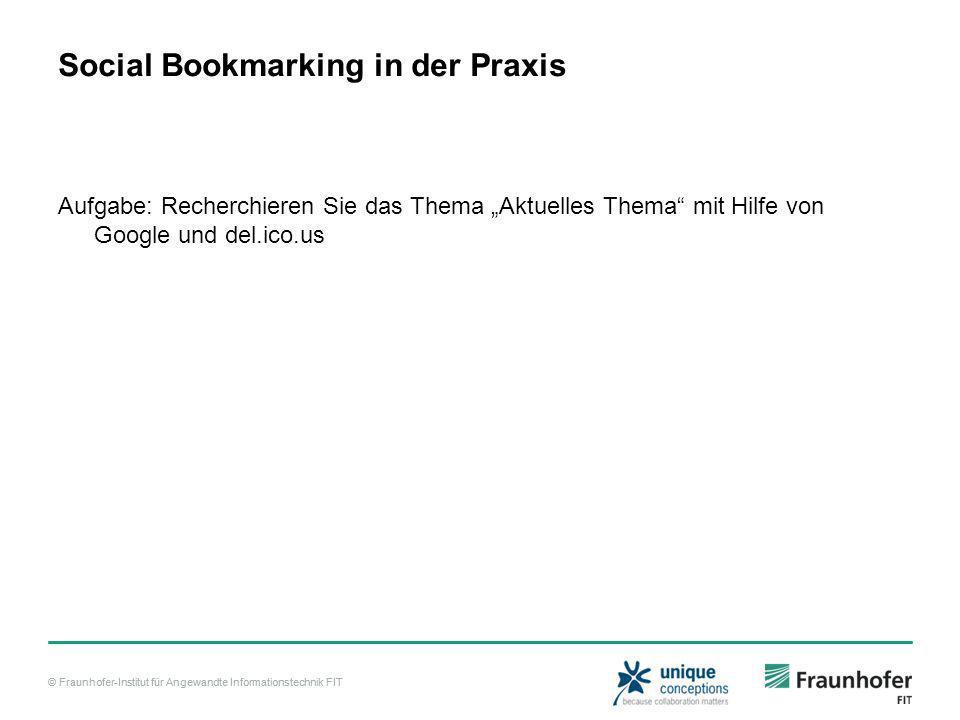 © Fraunhofer-Institut für Angewandte Informationstechnik FIT Social Bookmarking in der Praxis Aufgabe: Recherchieren Sie das Thema Aktuelles Thema mit Hilfe von Google und del.ico.us