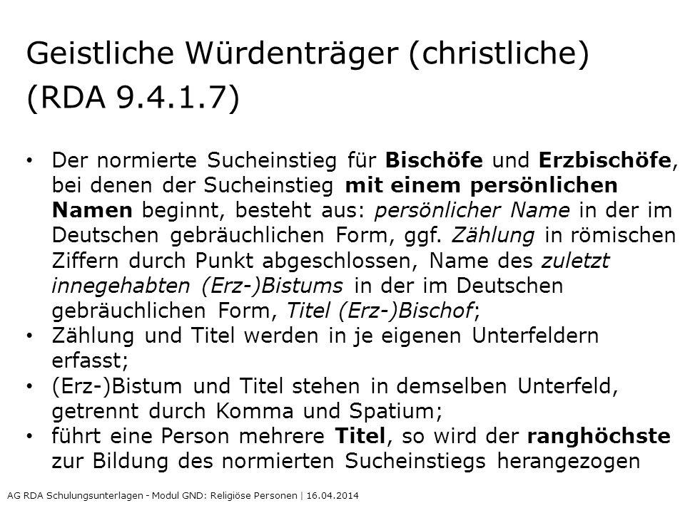 Geistliche Würdenträger (christliche) (RDA 9.4.1.7) Der normierte Sucheinstieg für Bischöfe und Erzbischöfe, bei denen der Sucheinstieg mit einem persönlichen Namen beginnt, besteht aus: persönlicher Name in der im Deutschen gebräuchlichen Form, ggf.