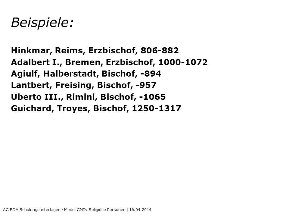 Beispiele: Hinkmar, Reims, Erzbischof, 806-882 Adalbert I., Bremen, Erzbischof, 1000-1072 Agiulf, Halberstadt, Bischof, -894 Lantbert, Freising, Bischof, -957 Uberto III., Rimini, Bischof, -1065 Guichard, Troyes, Bischof, 1250-1317 AG RDA Schulungsunterlagen - Modul GND: Religiöse Personen | 16.04.2014
