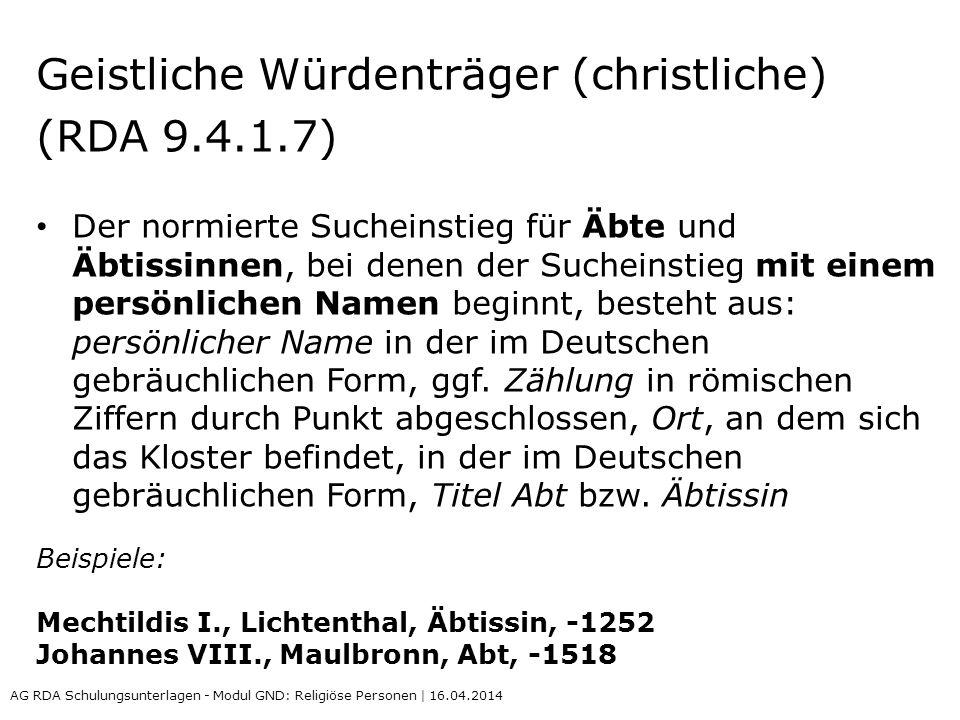 Geistliche Würdenträger (christliche) (RDA 9.4.1.7) Der normierte Sucheinstieg für Äbte und Äbtissinnen, bei denen der Sucheinstieg mit einem persönlichen Namen beginnt, besteht aus: persönlicher Name in der im Deutschen gebräuchlichen Form, ggf.