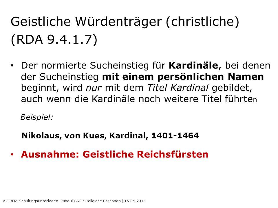 Geistliche Würdenträger (christliche) (RDA 9.4.1.7) Der normierte Sucheinstieg für Kardinäle, bei denen der Sucheinstieg mit einem persönlichen Namen beginnt, wird nur mit dem Titel Kardinal gebildet, auch wenn die Kardinäle noch weitere Titel führte n Beispiel: Nikolaus, von Kues, Kardinal, 1401-1464 Ausnahme: Geistliche Reichsfürsten AG RDA Schulungsunterlagen - Modul GND: Religiöse Personen | 16.04.2014