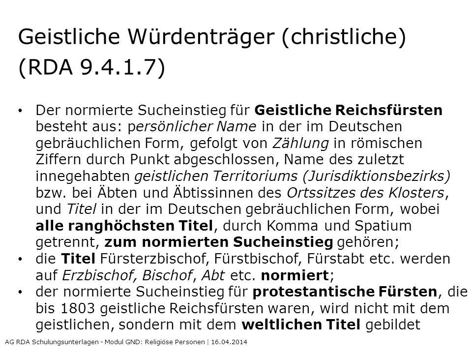 Geistliche Würdenträger (christliche) (RDA 9.4.1.7) Der normierte Sucheinstieg für Geistliche Reichsfürsten besteht aus: persönlicher Name in der im D