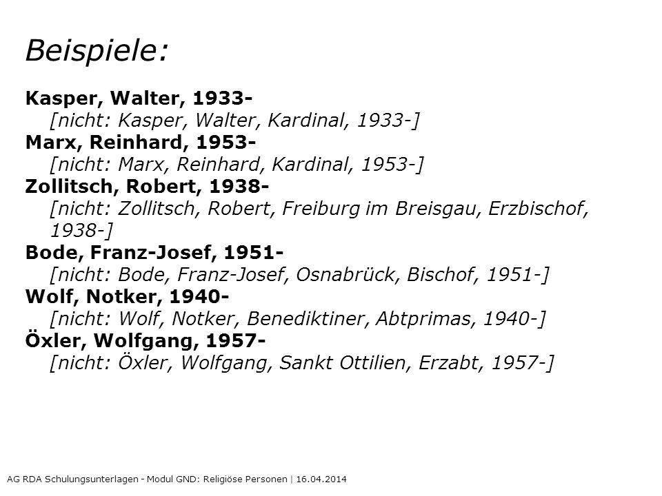 Beispiele: Kasper, Walter, 1933- [nicht: Kasper, Walter, Kardinal, 1933-] Marx, Reinhard, 1953- [nicht: Marx, Reinhard, Kardinal, 1953-] Zollitsch, Robert, 1938- [nicht: Zollitsch, Robert, Freiburg im Breisgau, Erzbischof, 1938-] Bode, Franz-Josef, 1951- [nicht: Bode, Franz-Josef, Osnabrück, Bischof, 1951-] Wolf, Notker, 1940- [nicht: Wolf, Notker, Benediktiner, Abtprimas, 1940-] Öxler, Wolfgang, 1957- [nicht: Öxler, Wolfgang, Sankt Ottilien, Erzabt, 1957-] AG RDA Schulungsunterlagen - Modul GND: Religiöse Personen | 16.04.2014