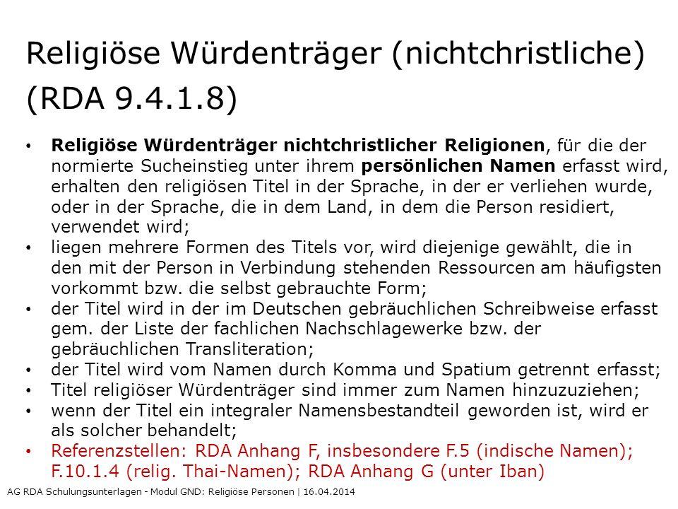 Religiöse Würdenträger (nichtchristliche) (RDA 9.4.1.8) Religiöse Würdenträger nichtchristlicher Religionen, für die der normierte Sucheinstieg unter ihrem persönlichen Namen erfasst wird, erhalten den religiösen Titel in der Sprache, in der er verliehen wurde, oder in der Sprache, die in dem Land, in dem die Person residiert, verwendet wird; liegen mehrere Formen des Titels vor, wird diejenige gewählt, die in den mit der Person in Verbindung stehenden Ressourcen am häufigsten vorkommt bzw.