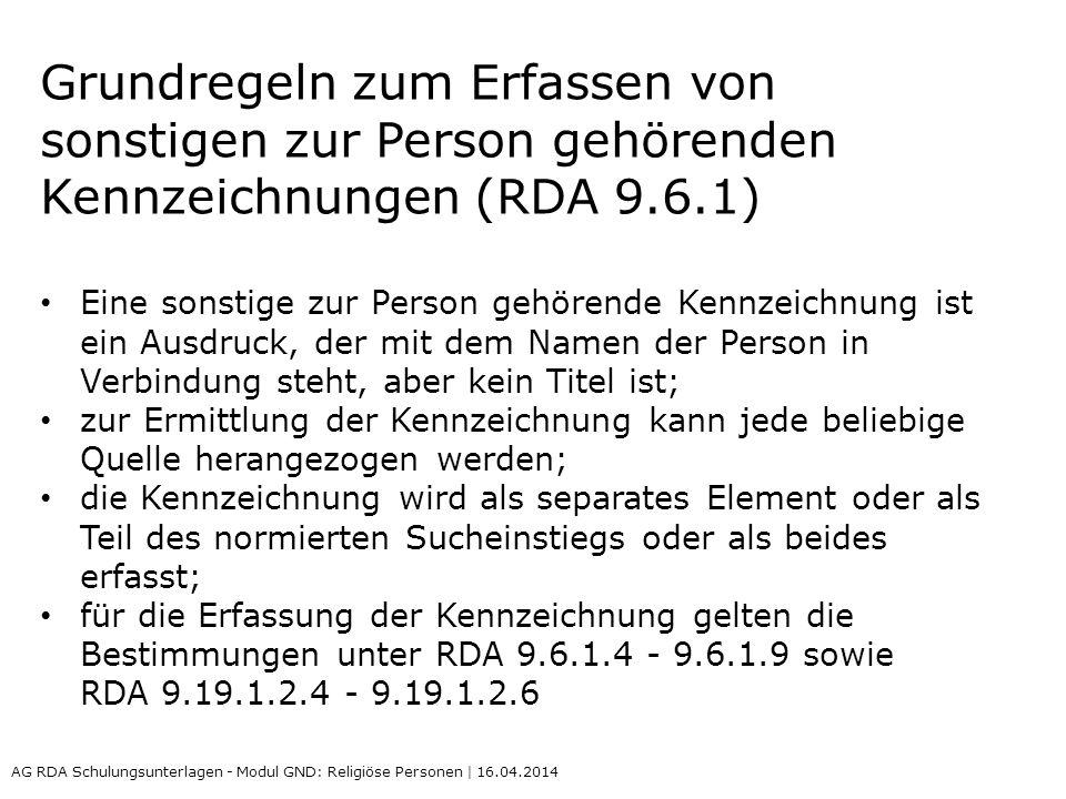 Grundregeln zum Erfassen von sonstigen zur Person gehörenden Kennzeichnungen (RDA 9.6.1) Eine sonstige zur Person gehörende Kennzeichnung ist ein Ausdruck, der mit dem Namen der Person in Verbindung steht, aber kein Titel ist; zur Ermittlung der Kennzeichnung kann jede beliebige Quelle herangezogen werden; die Kennzeichnung wird als separates Element oder als Teil des normierten Sucheinstiegs oder als beides erfasst; für die Erfassung der Kennzeichnung gelten die Bestimmungen unter RDA 9.6.1.4 - 9.6.1.9 sowie RDA 9.19.1.2.4 - 9.19.1.2.6 AG RDA Schulungsunterlagen - Modul GND: Religiöse Personen | 16.04.2014