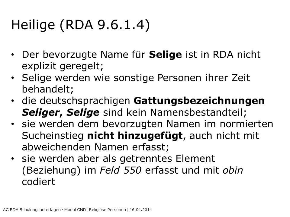 Heilige (RDA 9.6.1.4) Der bevorzugte Name für Selige ist in RDA nicht explizit geregelt; Selige werden wie sonstige Personen ihrer Zeit behandelt; die deutschsprachigen Gattungsbezeichnungen Seliger, Selige sind kein Namensbestandteil; sie werden dem bevorzugten Namen im normierten Sucheinstieg nicht hinzugefügt, auch nicht mit abweichenden Namen erfasst; sie werden aber als getrenntes Element (Beziehung) im Feld 550 erfasst und mit obin codiert AG RDA Schulungsunterlagen - Modul GND: Religiöse Personen | 16.04.2014