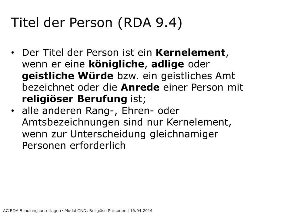 Titel der Person (RDA 9.4) Der Titel der Person ist ein Kernelement, wenn er eine königliche, adlige oder geistliche Würde bzw. ein geistliches Amt be
