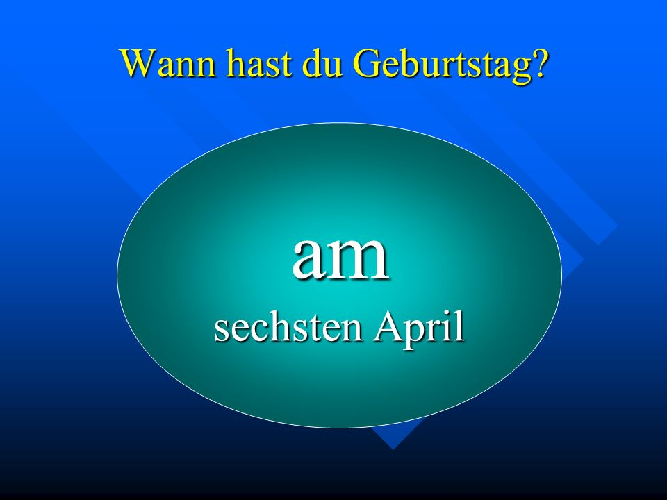 Wann hast du Geburtstag? am sechsten April