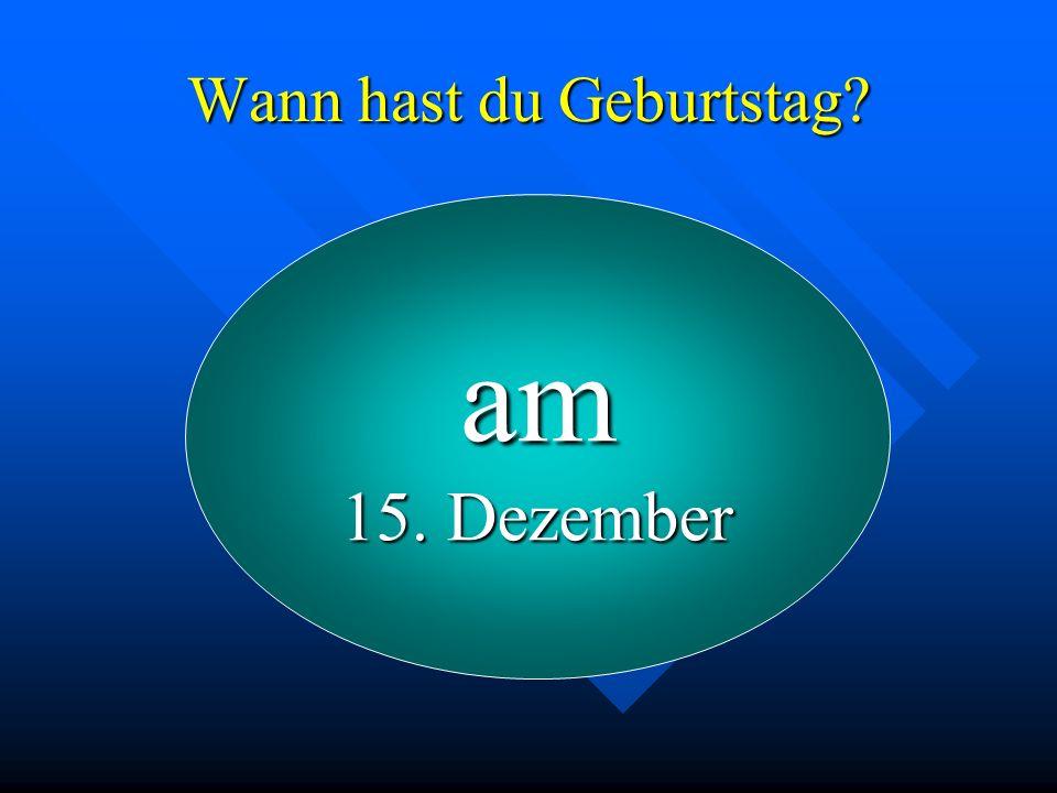 Wann hast du Geburtstag? am 15. Dezember