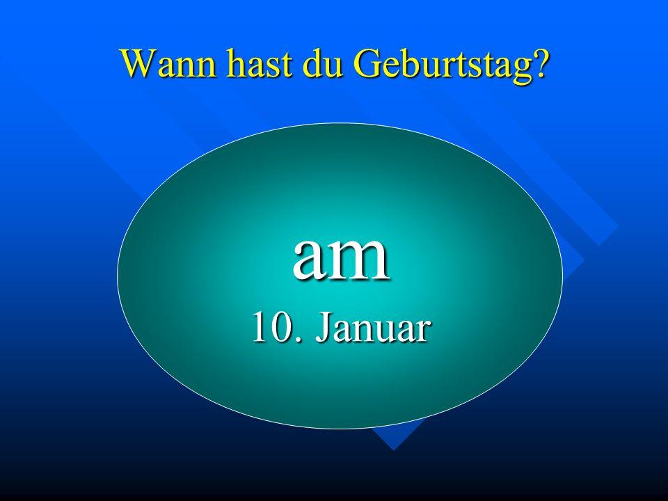 Wann hast du Geburtstag? am 10. Januar