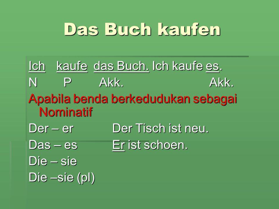 Apabila benda berkedudukan sebagai objek (Akkusativ) der Tisch ich kaufe den Tisch Den – ihnIch kaufe ihn.
