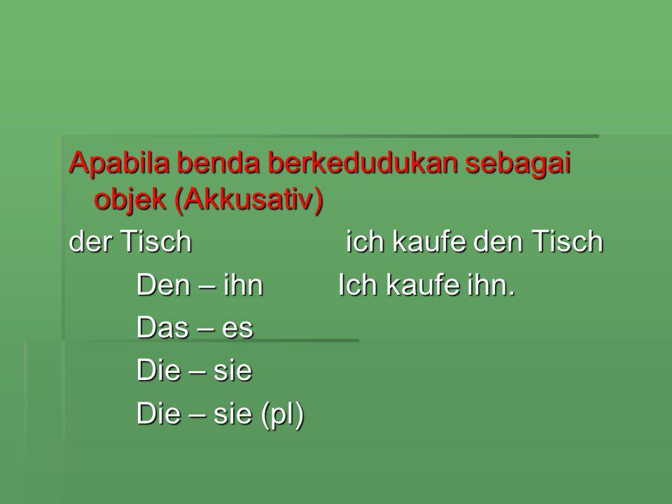 Apabila benda berkedudukan sebagai objek (Akkusativ) der Tisch ich kaufe den Tisch Den – ihnIch kaufe ihn. Das – es Die – sie Die – sie (pl)