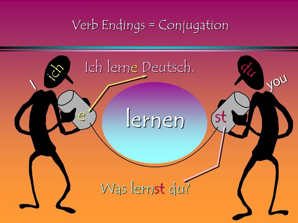 lernen ich e st du I you Ich lerne Deutsch. Was lernst du? Verb Endings = Conjugation