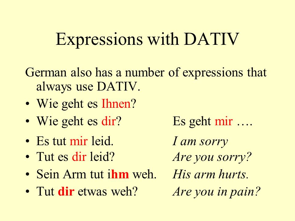 Expressions with DATIV German also has a number of expressions that always use DATIV. Wie geht es Ihnen? Wie geht es dir?Es geht mir …. Es tut mir lei