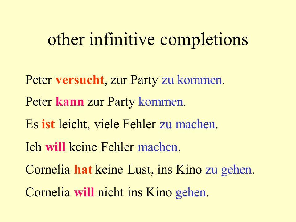 other infinitive completions Peter versucht, zur Party zu kommen. Peter kann zur Party kommen. Es ist leicht, viele Fehler zu machen. Ich will keine F