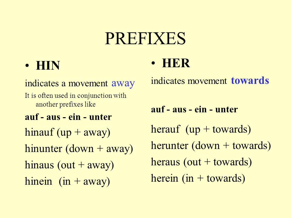 PREFIXES HIN indicates a movement away It is often used in conjunction with another prefixes like auf - aus - ein - unter hinauf (up + away) hinunter