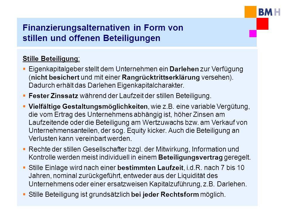 Finanzierungsalternativen in Form von stillen und offenen Beteiligungen Stille Beteiligung: Eigenkapitalgeber stellt dem Unternehmen ein Darlehen zur Verfügung (nicht besichert und mit einer Rangrücktrittserklärung versehen).