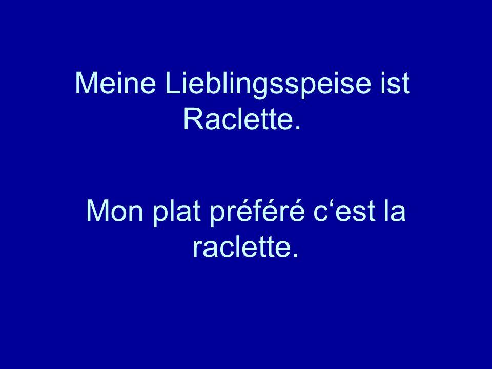 Meine Lieblingsspeise ist Raclette. Mon plat préféré cest la raclette.