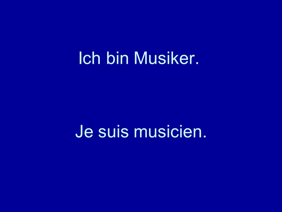 Ich bin Musiker. Je suis musicien.