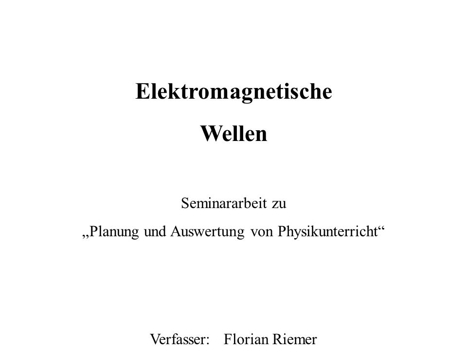 Elektromagnetische Wellen Seminararbeit zu Planung und Auswertung von Physikunterricht Verfasser: Florian Riemer Deckblatt