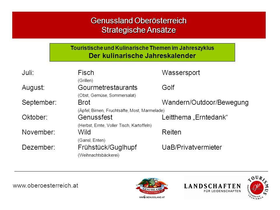 www.oberoesterreich.at - 6 - Juli:FischWassersport (Grillen) August:GourmetrestaurantsGolf (Obst, Gemüse, Sommersalat) September:BrotWandern/Outdoor/Bewegung (Äpfel, Birnen, Fruchtsäfte, Most, Marmelade) Oktober:GenussfestLeitthema Erntedank (Herbst, Ernte, Voller Tisch, Kartoffeln) November:WildReiten (Gansl, Enten) Dezember:Frühstück/GuglhupfUaB/Privatvermieter (Weihnachtsbäckerei) Genussland Oberösterreich Strategische Ansätze Touristische und Kulinarische Themen im Jahreszyklus Der kulinarische Jahreskalender