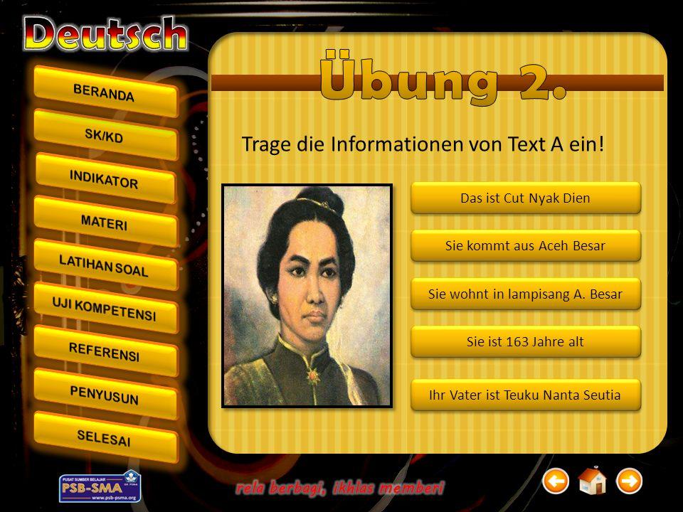 Trage die Informationen von Text A ein! Sie ist 163 Jahre alt Ihr Vater ist Teuku Nanta Seutia Sie kommt aus Aceh Besar Sie wohnt in lampisang A. Besa