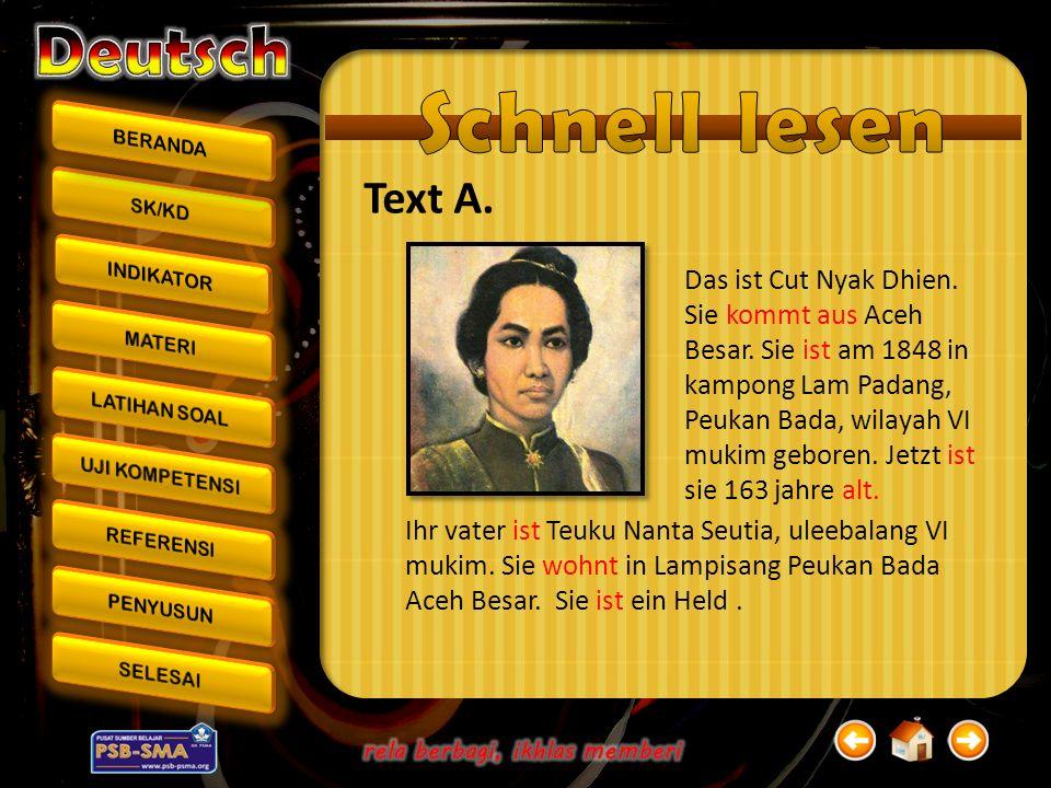 Text A. Das ist Cut Nyak Dhien. Sie kommt aus Aceh Besar. Sie ist am 1848 in kampong Lam Padang, Peukan Bada, wilayah VI mukim geboren. Jetzt ist sie
