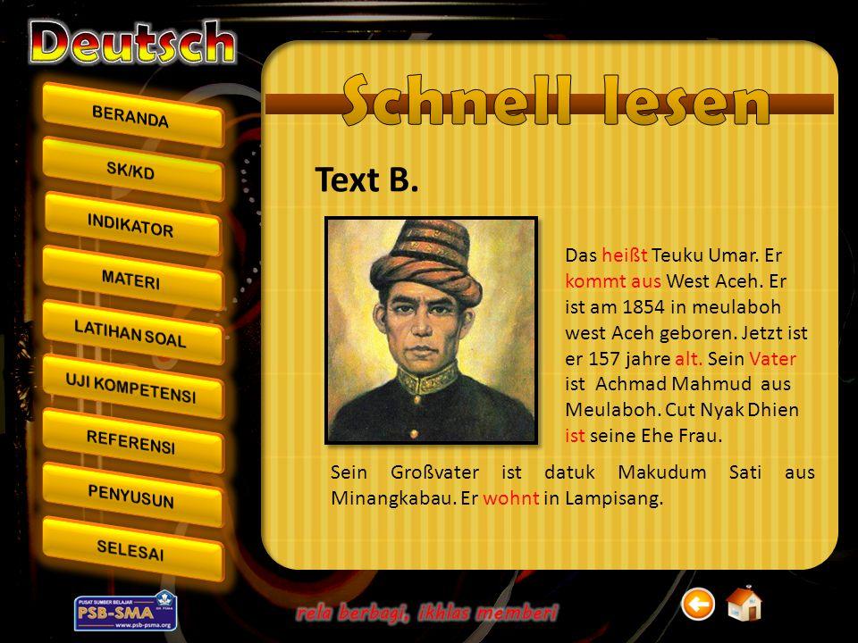 Text B. Sein Großvater ist datuk Makudum Sati aus Minangkabau. Er wohnt in Lampisang. Das heißt Teuku Umar. Er kommt aus West Aceh. Er ist am 1854 in
