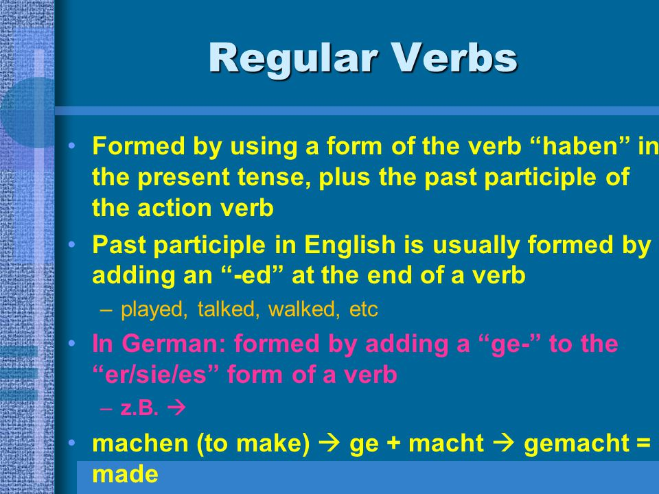 Regular Verbs Formed by using a form of the verb haben in the present tense, plus the past participle of the action verb Past participle in English is usually formed by adding an -ed at the end of a verb –played, talked, walked, etc In German: formed by adding a ge- to the er/sie/es form of a verb –z.B.