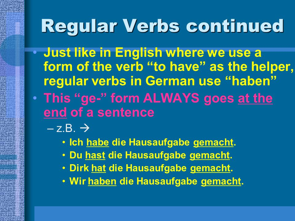 Regular Verbs continued Just like in English where we use a form of the verb to have as the helper, regular verbs in German use haben This ge- form ALWAYS goes at the end of a sentence –z.B.