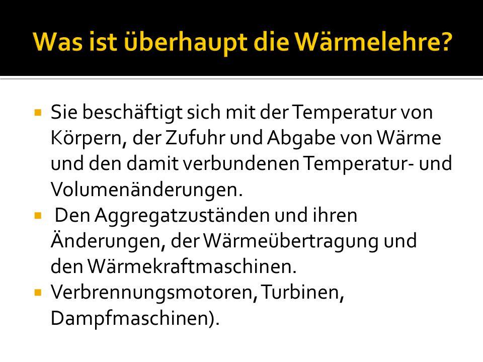Sie beschäftigt sich mit der Temperatur von Körpern, der Zufuhr und Abgabe von Wärme und den damit verbundenen Temperatur- und Volumenänderungen.