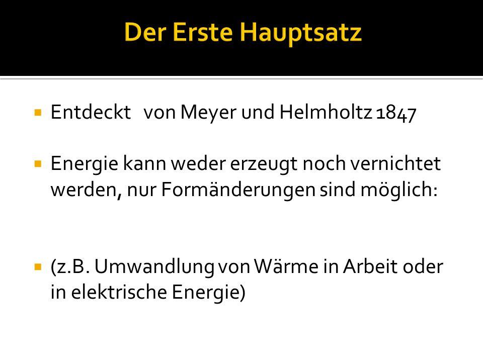 Entdeckt von Meyer und Helmholtz 1847 Energie kann weder erzeugt noch vernichtet werden, nur Formänderungen sind möglich: (z.B.