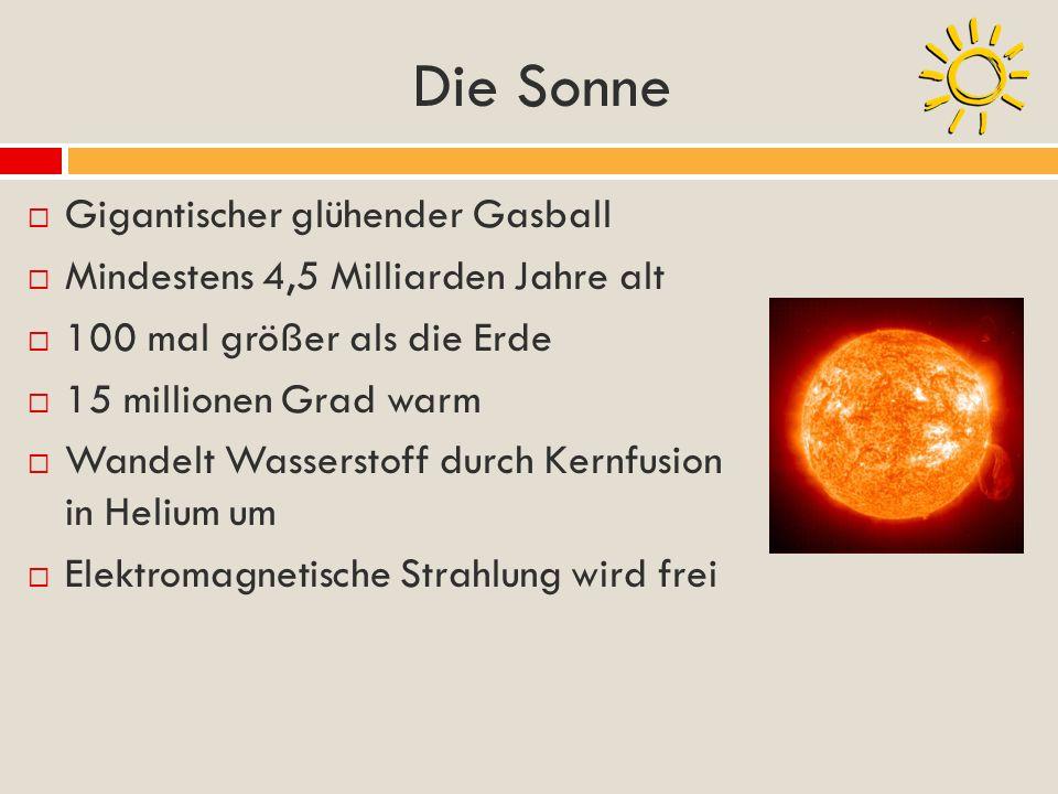 Die Sonne Gigantischer glühender Gasball Mindestens 4,5 Milliarden Jahre alt 100 mal größer als die Erde 15 millionen Grad warm Wandelt Wasserstoff du