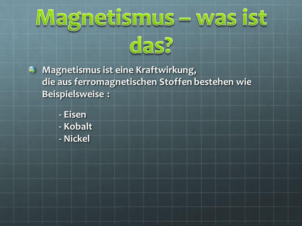 Magnetismus ist eine Kraftwirkung, die aus ferromagnetischen Stoffen bestehen wie Beispielsweise : - Eisen - Kobalt - Nickel