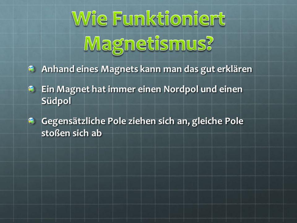 Anhand eines Magnets kann man das gut erklären Ein Magnet hat immer einen Nordpol und einen Südpol Gegensätzliche Pole ziehen sich an, gleiche Pole st