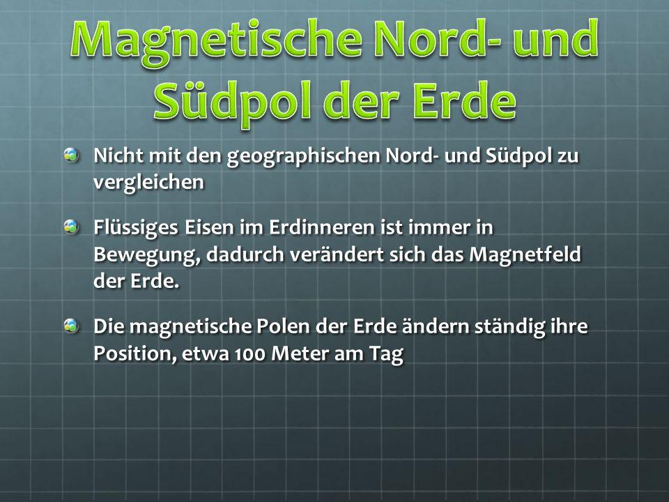 Nicht mit den geographischen Nord- und Südpol zu vergleichen Flüssiges Eisen im Erdinneren ist immer in Bewegung, dadurch verändert sich das Magnetfel