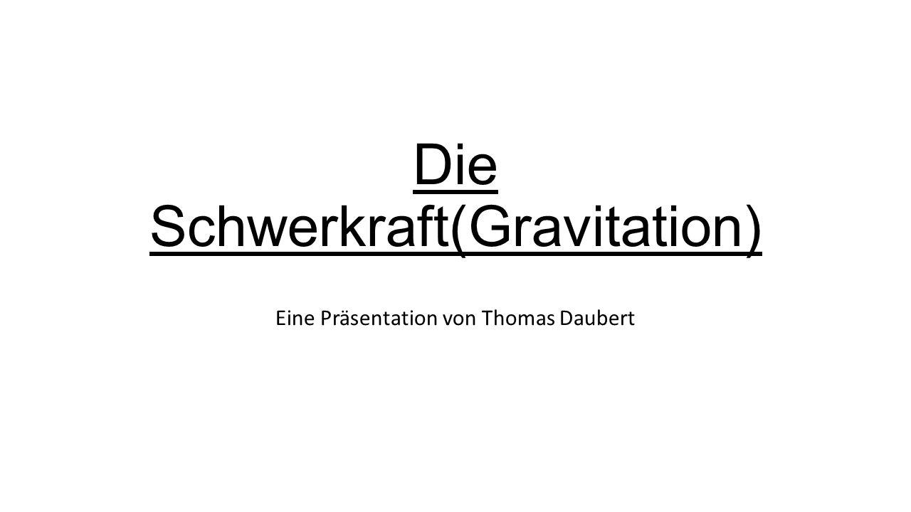 Die Schwerkraft(Gravitation) Eine Präsentation von Thomas Daubert