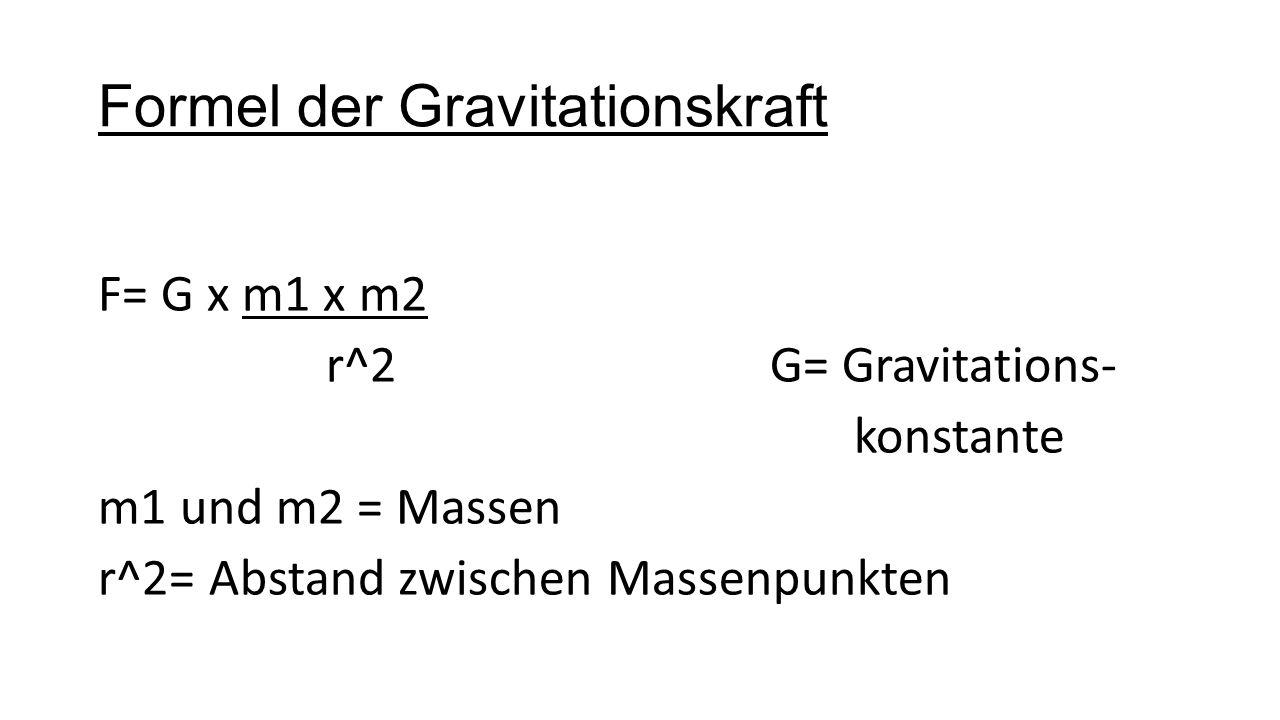Formel der Gravitationskraft F= G x m1 x m2 r^2 G= Gravitations- konstante m1 und m2 = Massen r^2= Abstand zwischen Massenpunkten